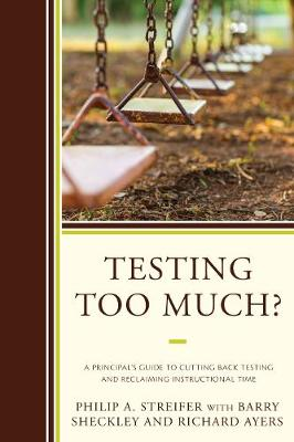 Testing Too Much?: A Principal's Guide to Cutting Back Testing and Reclaiming Instructional Time (Hardback)