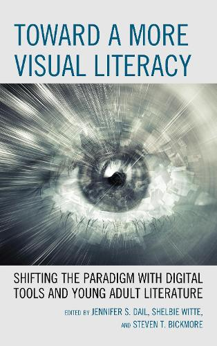 Toward a More Visual Literacy: Shifting the Paradigm with Digital Tools and Young Adult Literature (Paperback)