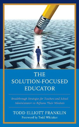The Solution-Focused Educator: Breakthrough Strategies for Teachers and School Administrators to Reframe Their Mindsets (Paperback)