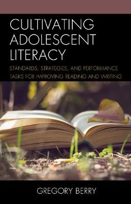 Cultivating Adolescent Literacy: Standards, Strategies, and Performance Tasks for Improving Reading and Writing (Hardback)
