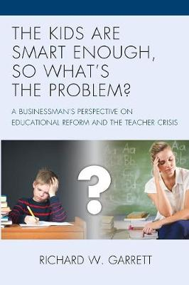 The Kids are Smart Enough, So What's the Problem?: A Businessman's Perspective on Educational Reform and the Teacher Crisis (Paperback)