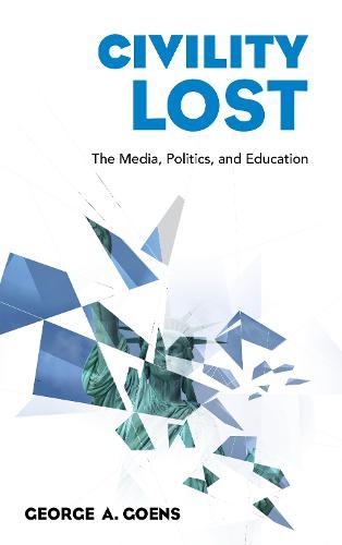 Civility Lost: The Media, Politics, and Education (Hardback)