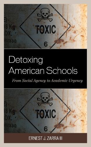 Detoxing American Schools: From Social Agency to Academic Urgency (Hardback)