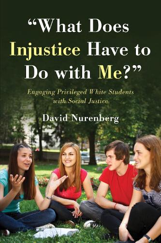 """""""What Does Injustice Have to Do with Me?"""": Engaging Privileged White Students with Social Justice (Hardback)"""