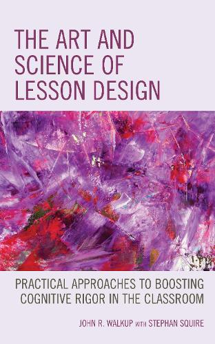 The Art and Science of Lesson Design: Practical Approaches to Boosting Cognitive Rigor in the Classroom (Hardback)