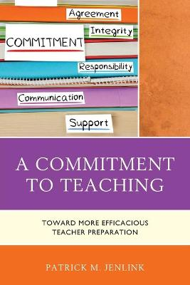 A Commitment to Teaching: Toward More Efficacious Teacher Preparation (Paperback)