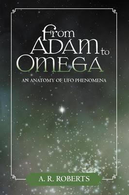 From Adam to Omega: An Anatomy of UFO Phenomena (Paperback)