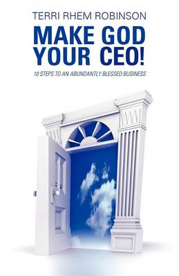 Make God Your CEO!: 10 Steps to an Abundantly Blessed Business (Paperback)