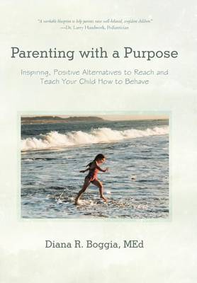 Parenting with a Purpose: Inspiring, Positive Alternatives to Reach and Teach Your Child How to Behave (Hardback)