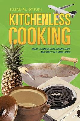 Kitchenless Cooking: Unique Techniques for Cooking Large and Thrifty in a Small Space (Paperback)