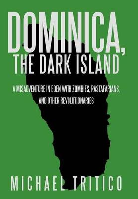 Dominica, the Dark Island: A Misadventure in Eden with Zombies, Rastafarians, and Other Revolutionaries (Hardback)