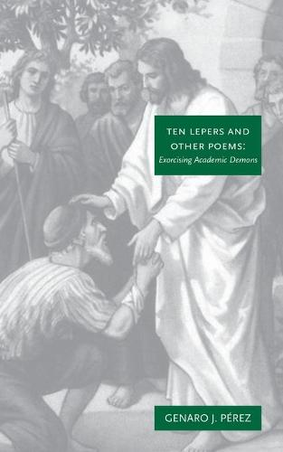 Ten Lepers and Other Poems: Exorcising Academic Demons (Paperback)