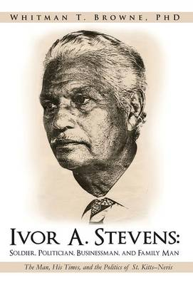 Ivor A. Stevens: Soldier, Politician, Businessman, and Family Man: The Man, His Times, and the Politics of St. Kitts-Nevis (Hardback)