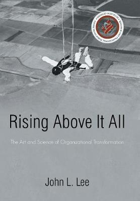 Rising Above It All: The Art and Science of Organizational Transformation (Hardback)