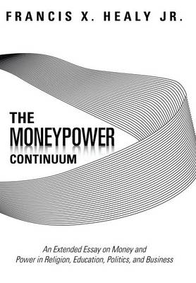 The Moneypower Continuum: An Extended Essay on Money and Power in Religion, Education, Politics, and Business (Hardback)