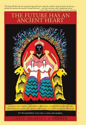 The Future Has an Ancient Heart: Legacy of Caring, Sharing, Healing, and Vision from the Primordial African Mediterranean to Occupy Everywhere (Hardback)
