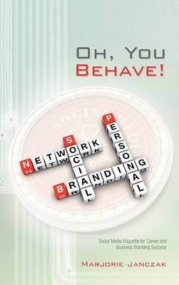 Oh, You Behave!: Social Media Etiquette for Career and Business Branding Success (Hardback)