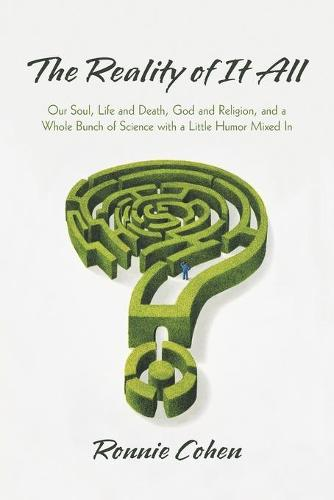 The Reality of It All: Our Soul, Life and Death, God and Religion, and a Whole Bunch of Science with a Little Humor Mixed in (Paperback)