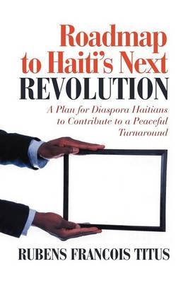 Roadmap to Haiti S Next Revolution: Capitalizing Haiti S Economy with Haitian Diaspora Remittances (Paperback)