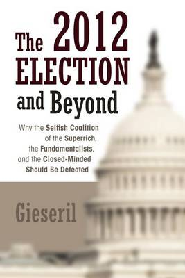The 2012 Election and Beyond: Why the Selfish Coalition of the Superrich, the Fundamentalists, and the Closed-Minded Should Be Defeated (Paperback)