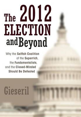The 2012 Election and Beyond: Why the Selfish Coalition of the Superrich, the Fundamentalists, and the Closed-Minded Should Be Defeated (Hardback)