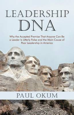Leadership DNA: Why the Accepted Premise That Anyone Can Be a Leader Is Utterly False and the Main Cause of Poor Leadership in America (Paperback)