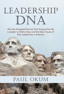 Leadership DNA: Why the Accepted Premise That Anyone Can Be a Leader Is Utterly False and the Main Cause of Poor Leadership in America (Hardback)