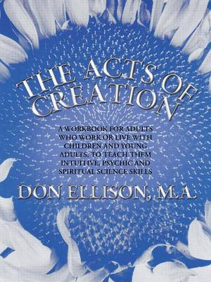 The Acts of Creation: A Workbook for Adults Who Work or Live with Children and Young Adults, to Teach Them Intuitive, Psychic and Spiritual Science Skills (Paperback)