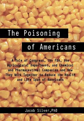 The Poisoning of Americans: A Tale of Congress, the FDA, the Agricultural Department, and Chemical and Pharmaceutical Companies and How They Work (Hardback)