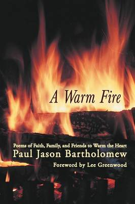 A Warm Fire: Poems of Faith, Family, and Friends to Warm the Heart (Paperback)