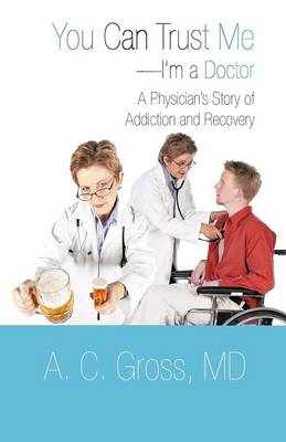 You Can Trust Me-I'm a Doctor: A Physician's Story of Addiction and Recovery (Paperback)
