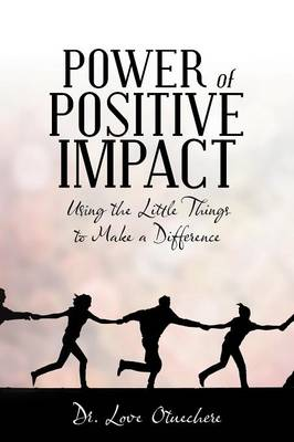Power of Positive Impact: Using the Little Things to Make a Difference (Paperback)