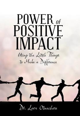 Power of Positive Impact: Using the Little Things to Make a Difference (Hardback)