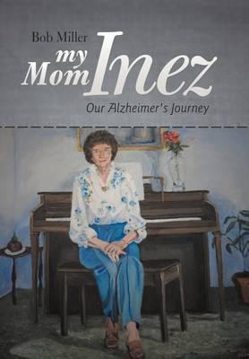 My Mom Inez: Our Alzheimer's Journey (Hardback)