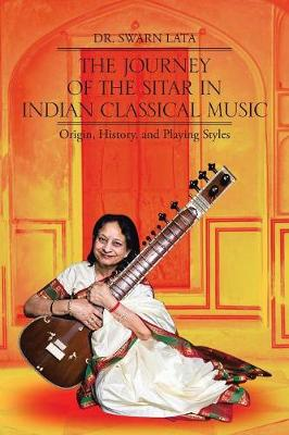 The Journey of the Sitar in Indian Classical Music: Origin, History, and Playing Styles (Paperback)