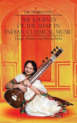 The Journey of the Sitar in Indian Classical Music: Origin, History, and Playing Styles (Hardback)