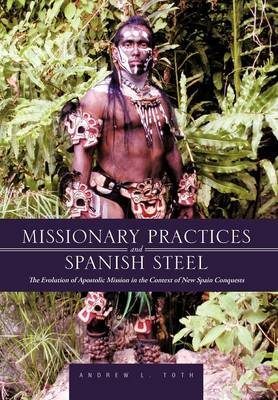 Missionary Practices and Spanish Steel: The Evolution of Apostolic Mission in the Context of New Spain Conquests (Hardback)