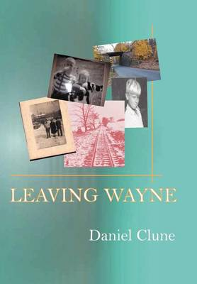 Leaving Wayne: A Story about Overcoming Trauma, Poverty, and Addiction While Growing Up in a Time of Radical Change (Hardback)