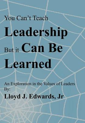 You Can't Teach Leadership, But It Can Be Learned: An Exploration of the Values of Leaders (Hardback)