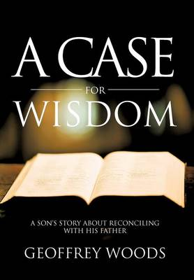 A Case for Wisdom: A Son's Story about Reconciling with His Father (Hardback)