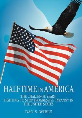 Halftime in America: The Challenge Years: Fighting to Stop Progressive Tyranny in the United States (Hardback)