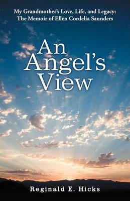 An Angel's View: My Grandmother's Love, Life, and Legacy: The Memoir of Ellen Cordelia Saunders (Paperback)