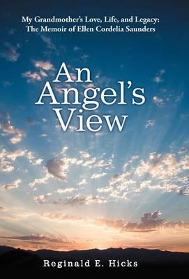 An Angel's View: My Grandmother's Love, Life, and Legacy: The Memoir of Ellen Cordelia Saunders (Hardback)
