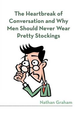 The Heartbreak of Conversation and Why Men Should Never Wear Pretty Stockings (Paperback)