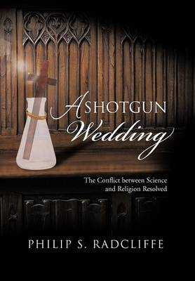 A Shotgun Wedding: The Conflict Between Science and Religion Resolved (Hardback)