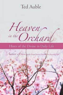 Heaven in the Orchard: Hints of the Divine in Daily Life (Paperback)