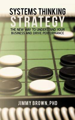 Systems Thinking Strategy: The New Way to Understand Your Business and Drive Performance (Hardback)