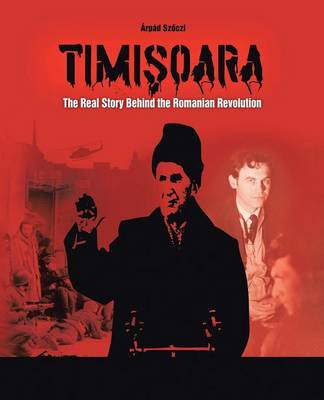 Timisoara: The Real Story Behind the Romanian Revolution (Paperback)