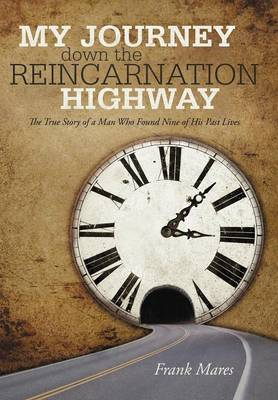 My Journey Down the Reincarnation Highway: The True Story of a Man Who Found Nine of His Past Lives (Hardback)