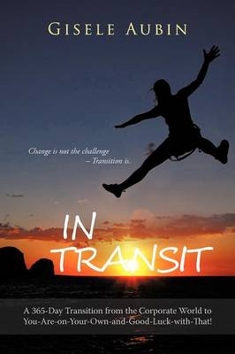 In Transit: A 365-Day Transition from the Corporate World to You-Are-On-Your-Own-And-Good-Luck-With-That! (Paperback)
